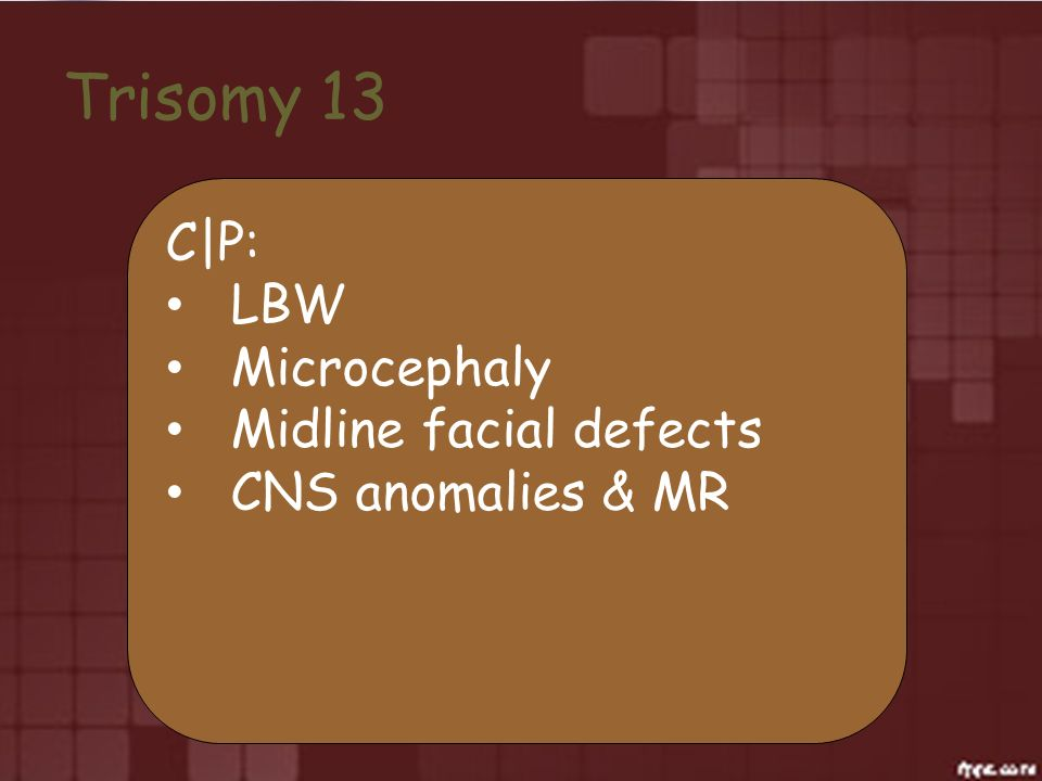 Trisomy 13 C|P: LBW Microcephaly Midline facial defects CNS anomalies & MR