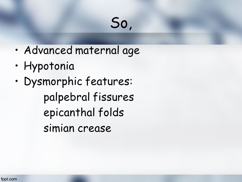 So, Advanced maternal age Hypotonia Dysmorphic features: palpebral fissures epicanthal folds simian crease