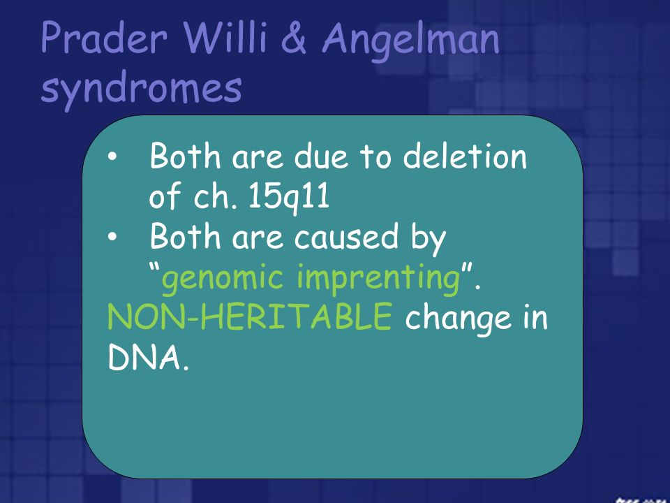 Prader Willi & Angelman syndromes Both are due to deletion of ch. 15q11 Both are caused bygenomic imprenting. NON-HERITABLE change in DNA.