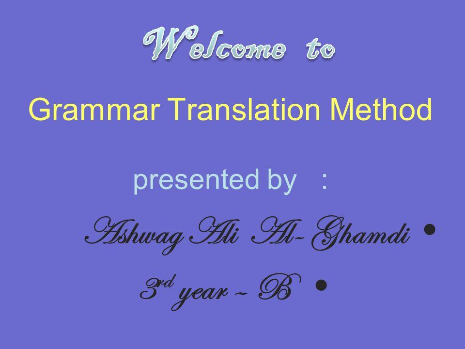 Grammar Translation Method presented by : Ashwag Ali Al- Ghamdi 3 rd year – B