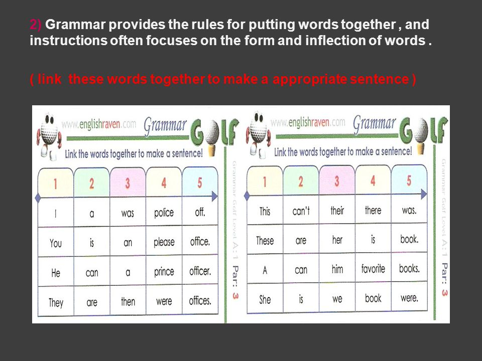 2) Grammar provides the rules for putting words together, and instructions often focuses on the form and inflection of words. ( link these words toget