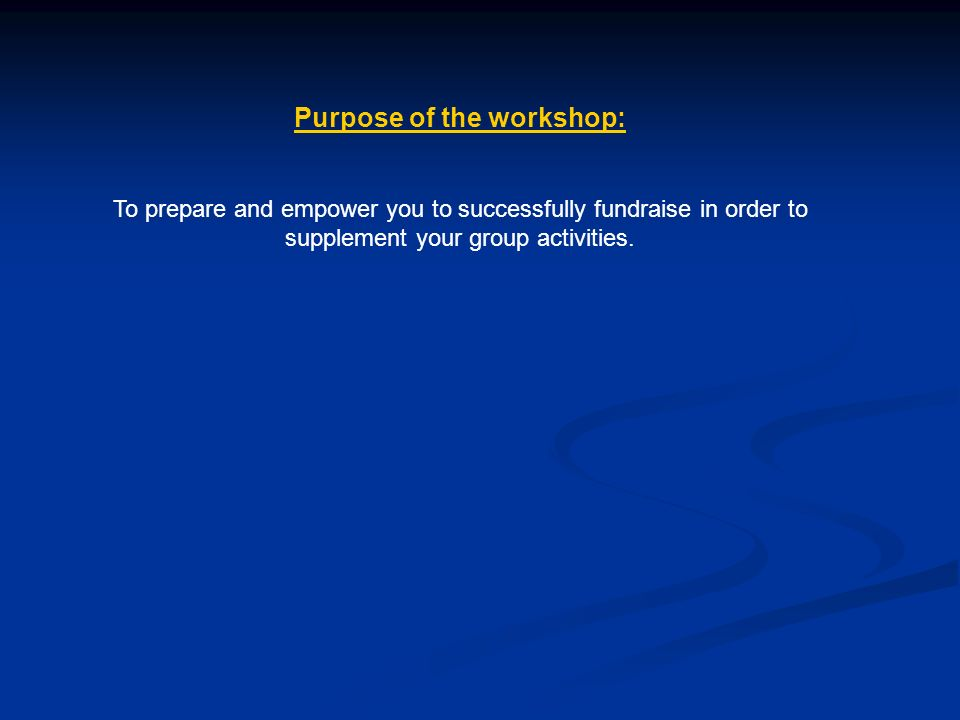 Purpose of the workshop: To prepare and empower you to successfully fundraise in order to supplement your group activities.