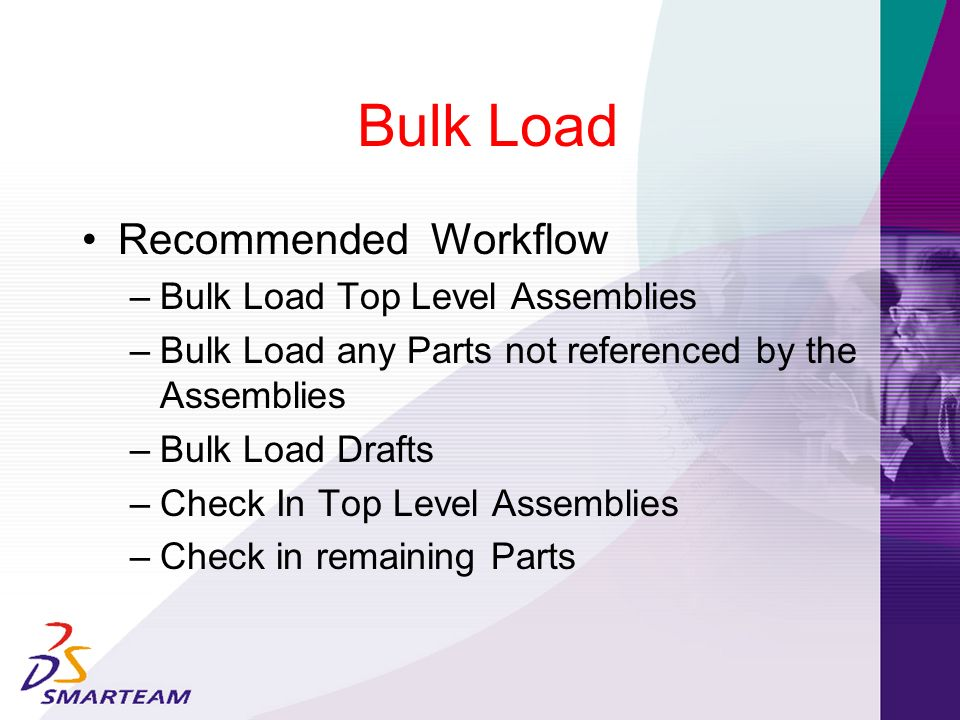 Bulk Load Recommended Workflow – Bulk Load Top Level Assemblies – Bulk Load any Parts not referenced by the Assemblies – Bulk Load Drafts – Check In T