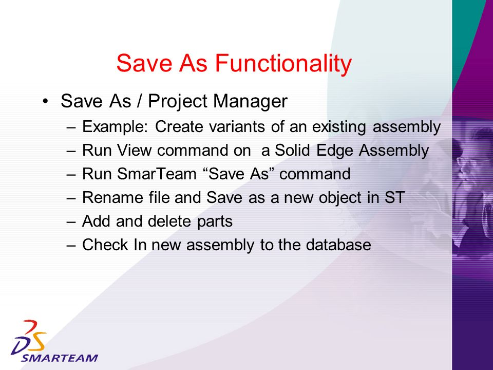 Save As Functionality Save As / Project Manager – Example: Create variants of an existing assembly – Run View command on a Solid Edge Assembly – Run S