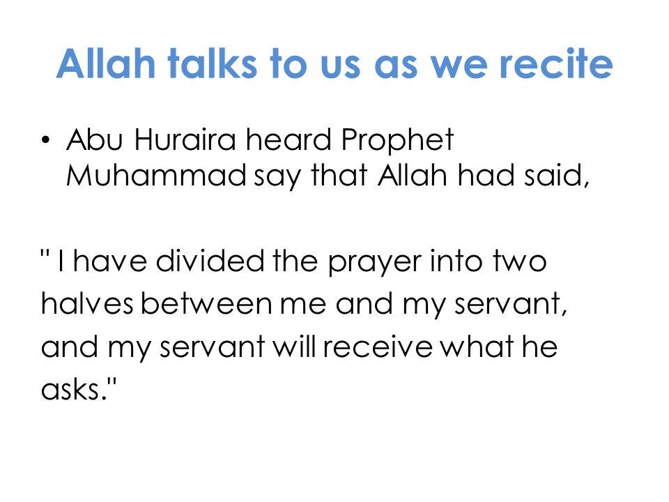 Allah talks to us as we recite Abu Huraira heard Prophet Muhammad say that Allah had said,