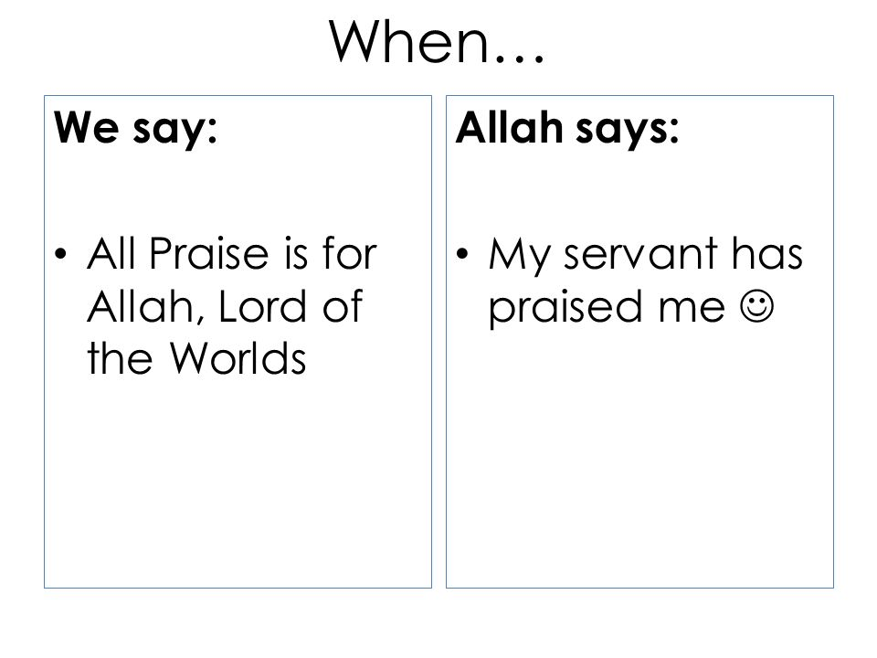We say: All Praise is for Allah, Lord of the Worlds Allah says: My servant has praised me When…