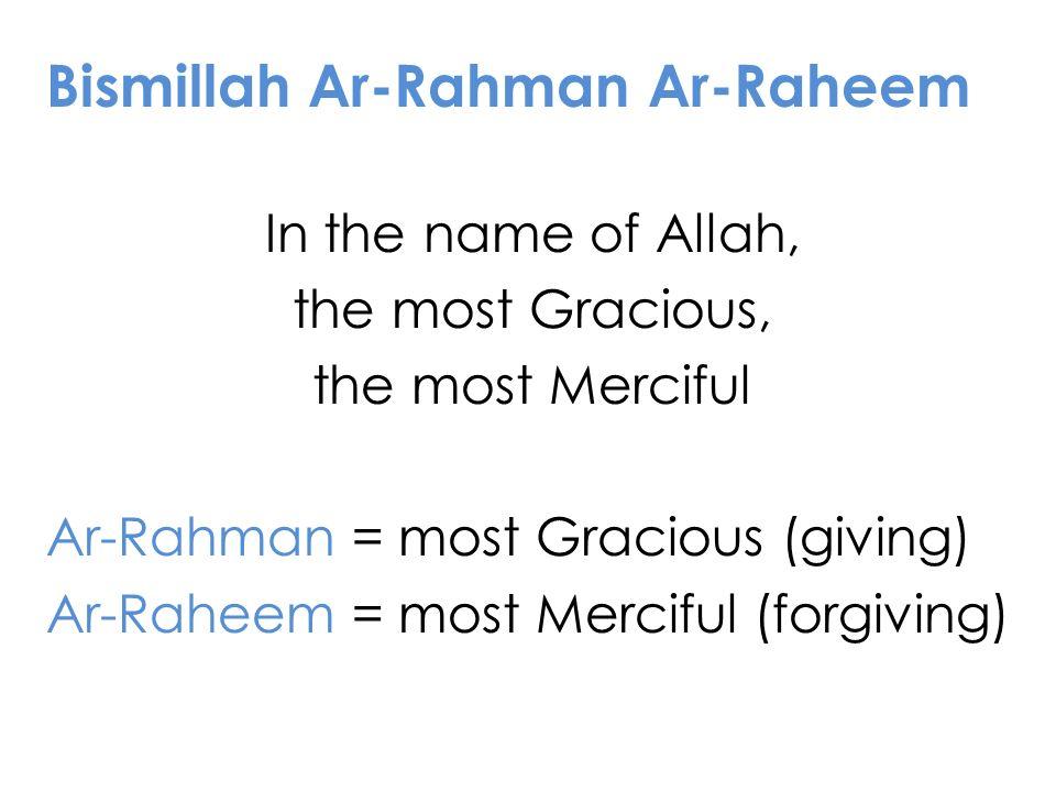 Bismillah Ar-Rahman Ar-Raheem In the name of Allah, the most Gracious, the most Merciful Ar-Rahman = most Gracious (giving) Ar-Raheem = most Merciful