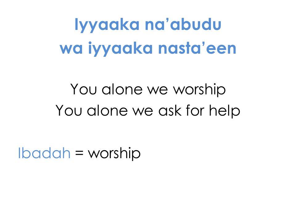 Iyyaaka naabudu wa iyyaaka nastaeen You alone we worship You alone we ask for help Ibadah = worship