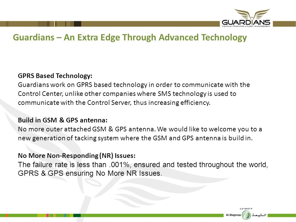 GPRS Based Technology: Guardians work on GPRS based technology in order to communicate with the Control Center, unlike other companies where SMS techn