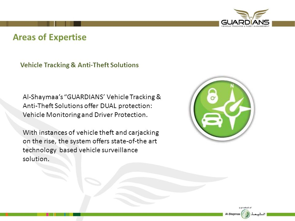 Areas of Expertise Vehicle Tracking & Anti-Theft Solutions Al-Shaymaas GUARDIANS Vehicle Tracking & Anti-Theft Solutions offer DUAL protection: Vehicl