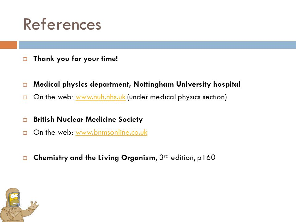 References Thank you for your time! Medical physics department, Nottingham University hospital On the web: www.nuh.nhs.uk (under medical physics secti