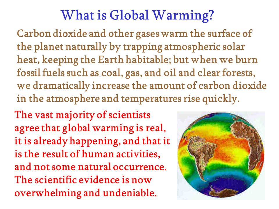 What is Global Warming? Carbon dioxide and other gases warm the surface of the planet naturally by trapping atmospheric solar heat, keeping the Earth