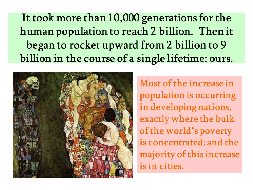 It took more than 10,000 generations for the human population to reach 2 billion. Then it began to rocket upward from 2 billion to 9 billion in the co