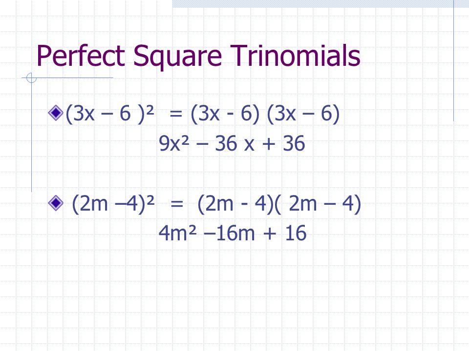 Perfect Square Trinomials (3x – 6 )² = (3x - 6) (3x – 6) 9x² – 36 x + 36 (2m –4)² = (2m - 4)( 2m – 4) 4m² –16m + 16