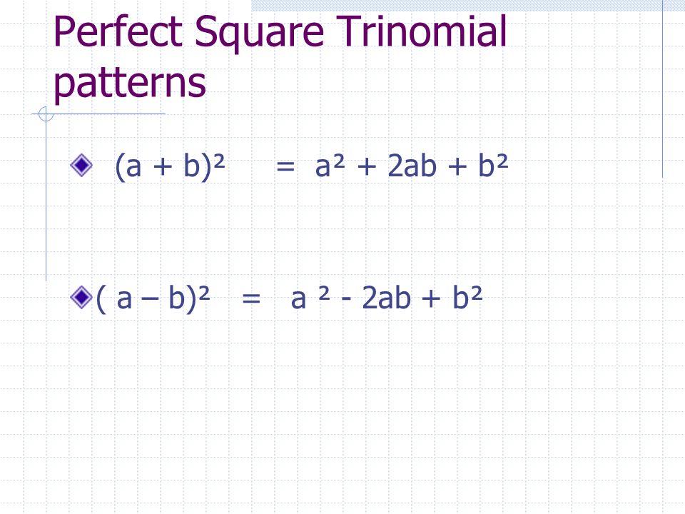 Perfect Square Trinomial patterns (a + b)² = a² + 2ab + b² ( a – b)² = a ² - 2ab + b²