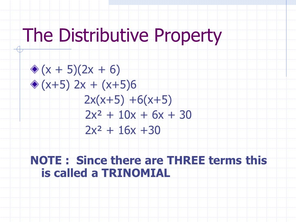 The Distributive Property (x + 5)(2x + 6) (x+5) 2x + (x+5)6 2x(x+5) +6(x+5) 2x² + 10x + 6x + 30 2x² + 16x +30 NOTE : Since there are THREE terms this