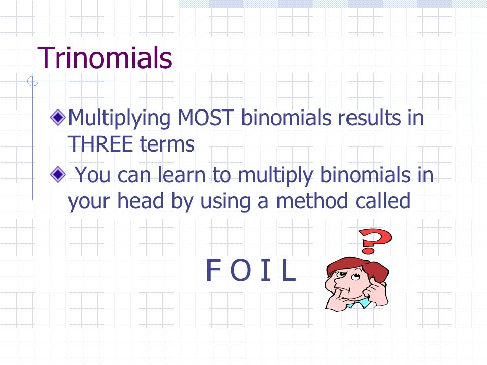 Trinomials Multiplying MOST binomials results in THREE terms You can learn to multiply binomials in your head by using a method called F O I L