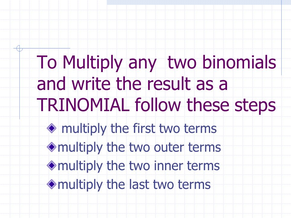 To Multiply any two binomials and write the result as a TRINOMIAL follow these steps multiply the first two terms multiply the two outer terms multipl
