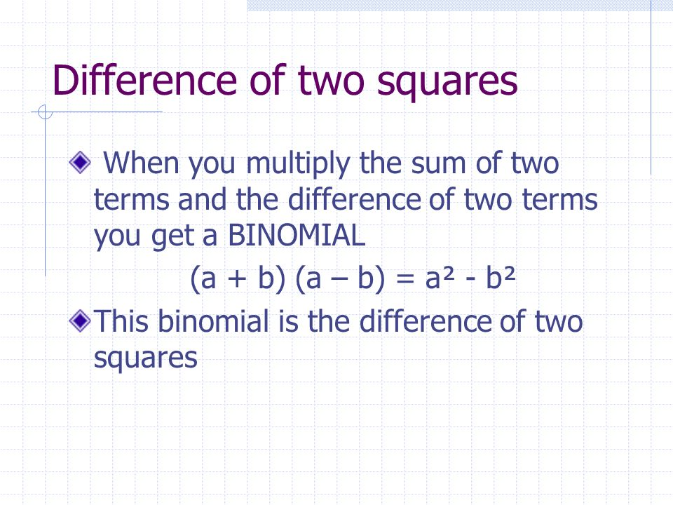 Difference of two squares When you multiply the sum of two terms and the difference of two terms you get a BINOMIAL (a + b) (a – b) = a² - b² This bin