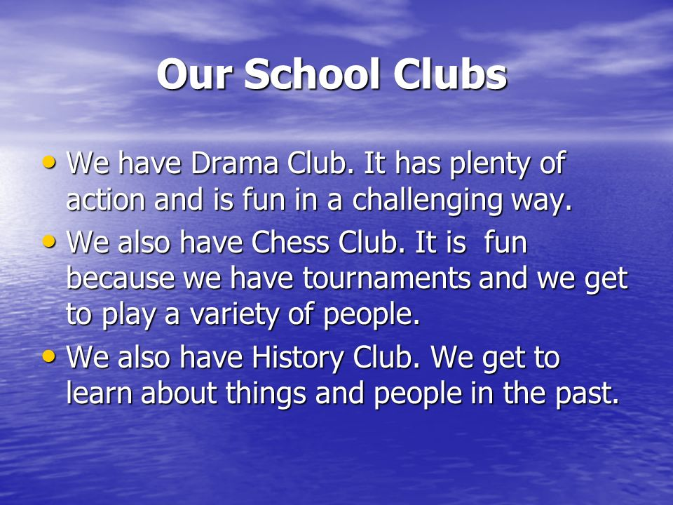 Our School Clubs We have Drama Club. It has plenty of action and is fun in a challenging way.