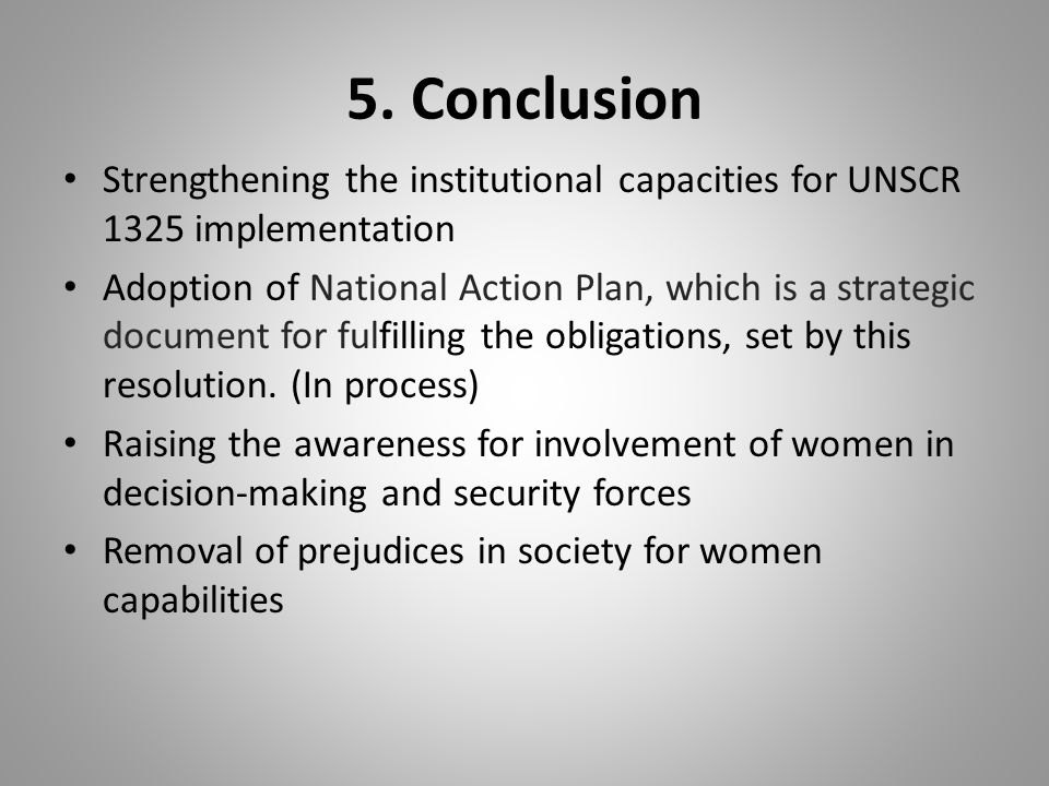 5. Conclusion Strengthening the institutional capacities for UNSCR 1325 implementation Adoption of National Action Plan, which is a strategic document