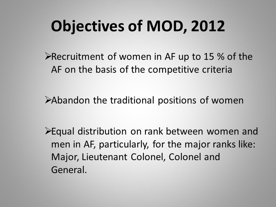 Objectives of MOD, 2012 Recruitment of women in AF up to 15 % of the AF on the basis of the competitive criteria Abandon the traditional positions of women Equal distribution on rank between women and men in AF, particularly, for the major ranks like: Major, Lieutenant Colonel, Colonel and General.