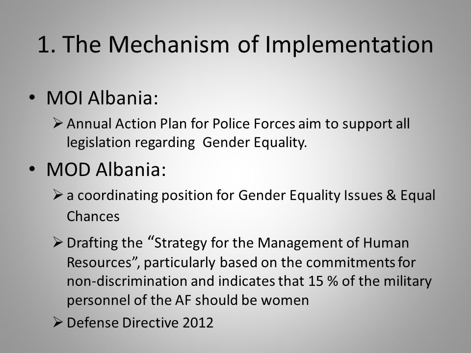 1. The Mechanism of Implementation MOI Albania: Annual Action Plan for Police Forces aim to support all legislation regarding Gender Equality. MOD Alb