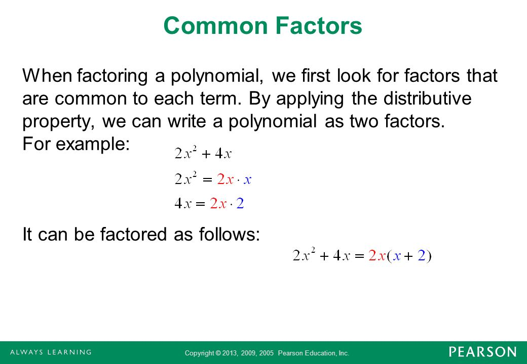 Copyright © 2013, 2009, 2005 Pearson Education, Inc. Common Factors When factoring a polynomial, we first look for factors that are common to each ter