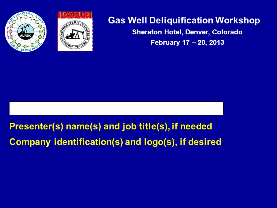 Gas Well Deliquification Workshop Sheraton Hotel, Denver, Colorado February 17 – 20, 2013 Presentation Title Presenter(s) name(s) and job title(s), if needed Company identification(s) and logo(s), if desired