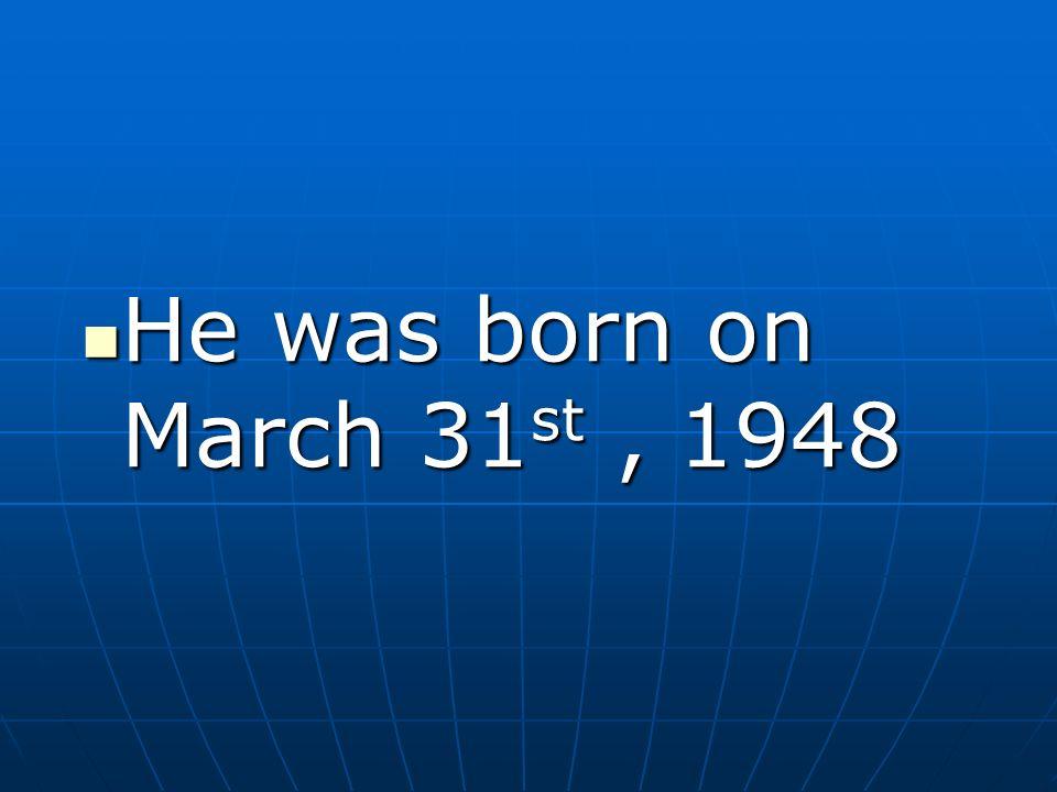 He was born on March 31 st, 1948 He was born on March 31 st, 1948