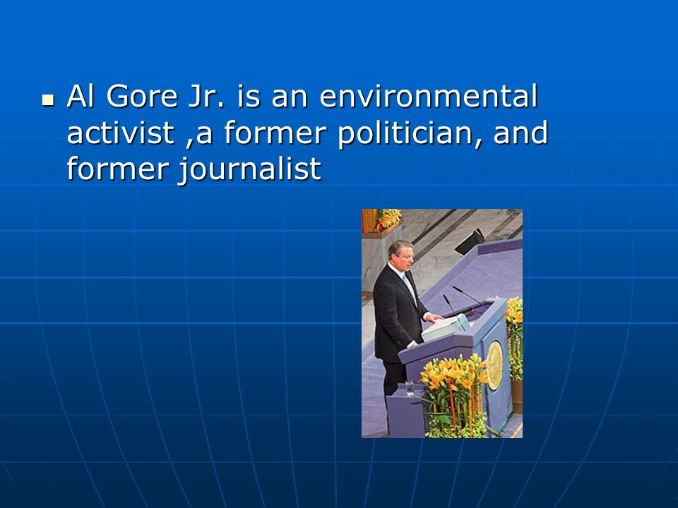 Al Gore Jr. is an environmental activist,a former politician, and former journalist Al Gore Jr. is an environmental activist,a former politician, and
