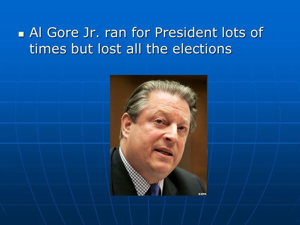 Al Gore Jr. ran for President lots of times but lost all the elections Al Gore Jr.