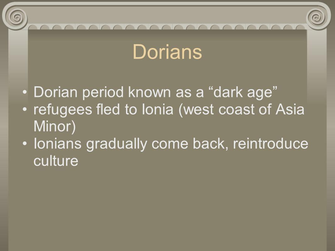 Dorians Dorian period known as a dark age refugees fled to Ionia (west coast of Asia Minor) Ionians gradually come back, reintroduce culture