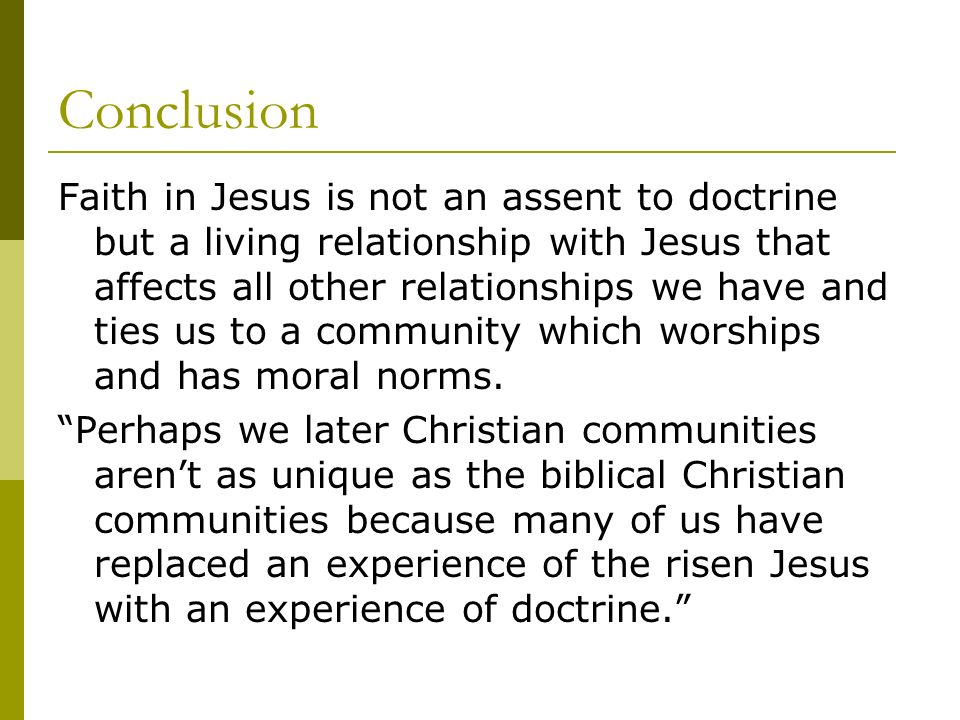 Conclusion Faith in Jesus is not an assent to doctrine but a living relationship with Jesus that affects all other relationships we have and ties us to a community which worships and has moral norms.