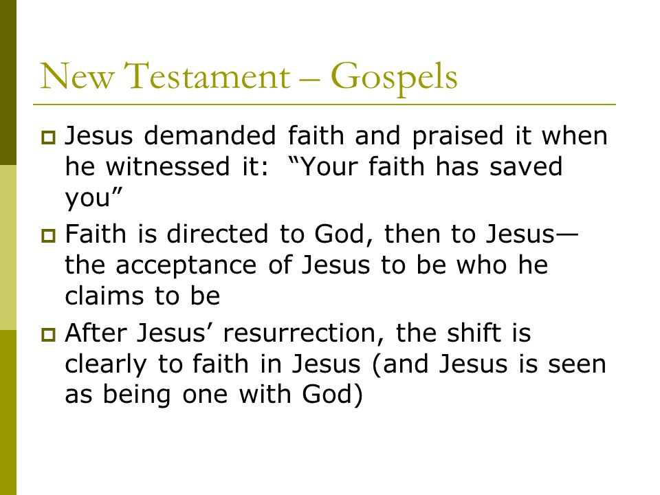 New Testament – Gospels Jesus demanded faith and praised it when he witnessed it: Your faith has saved you Faith is directed to God, then to Jesus the acceptance of Jesus to be who he claims to be After Jesus resurrection, the shift is clearly to faith in Jesus (and Jesus is seen as being one with God)
