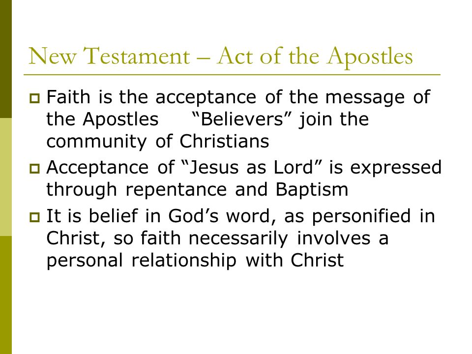 New Testament – Act of the Apostles Faith is the acceptance of the message of the Apostles Believers join the community of Christians Acceptance of Jesus as Lord is expressed through repentance and Baptism It is belief in Gods word, as personified in Christ, so faith necessarily involves a personal relationship with Christ
