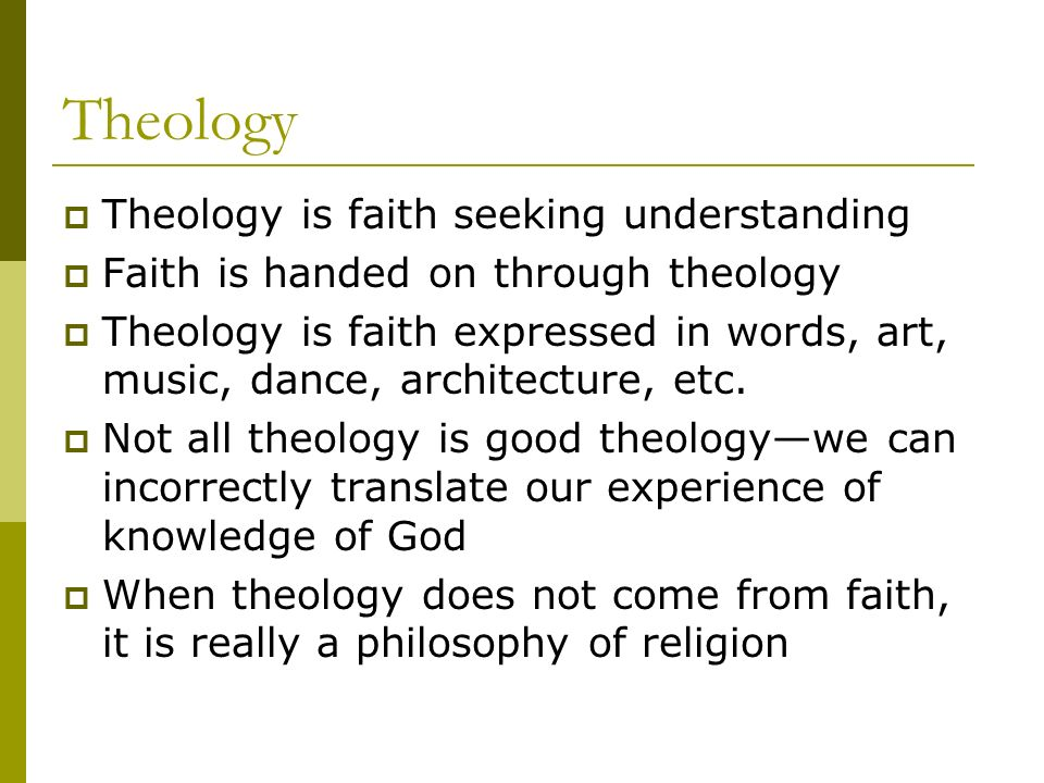Theology Theology is faith seeking understanding Faith is handed on through theology Theology is faith expressed in words, art, music, dance, architecture, etc.