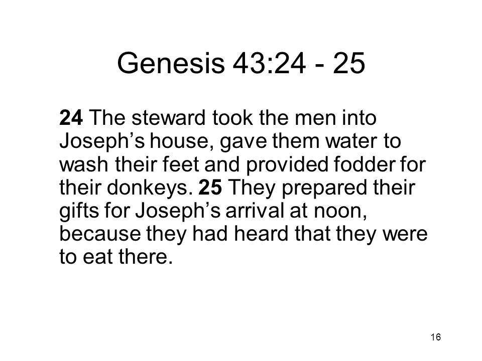 16 Genesis 43:24 - 25 24 The steward took the men into Josephs house, gave them water to wash their feet and provided fodder for their donkeys.