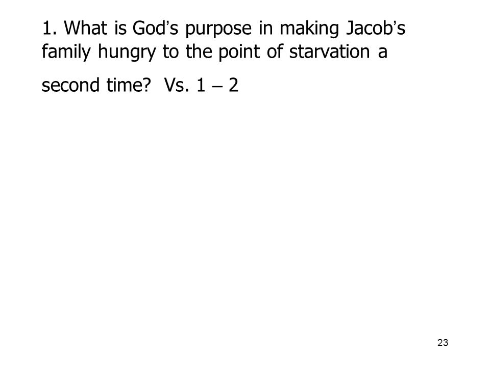 23 1. What is God s purpose in making Jacob s family hungry to the point of starvation a second time? Vs. 1 – 2