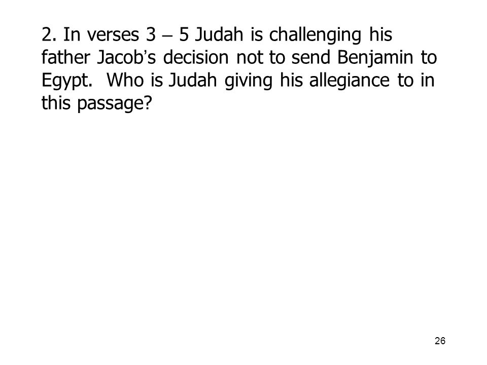 26 2. In verses 3 – 5 Judah is challenging his father Jacob s decision not to send Benjamin to Egypt. Who is Judah giving his allegiance to in this pa