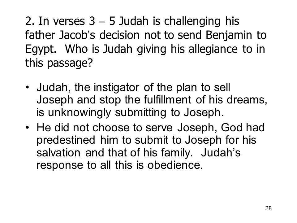 28 2. In verses 3 – 5 Judah is challenging his father Jacob s decision not to send Benjamin to Egypt. Who is Judah giving his allegiance to in this pa