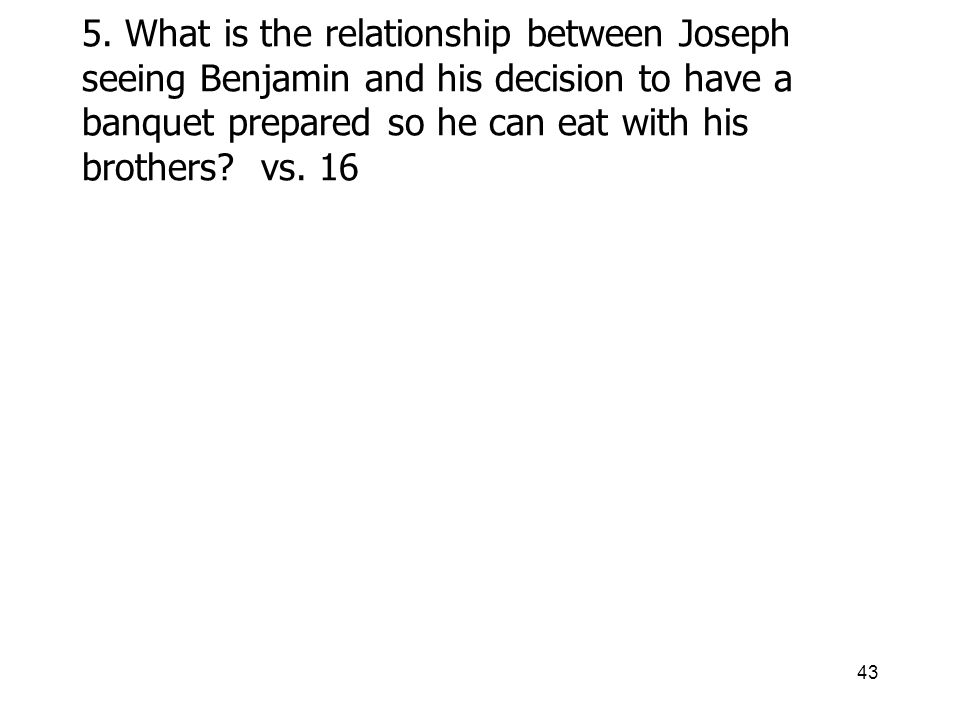 43 5. What is the relationship between Joseph seeing Benjamin and his decision to have a banquet prepared so he can eat with his brothers? vs. 16