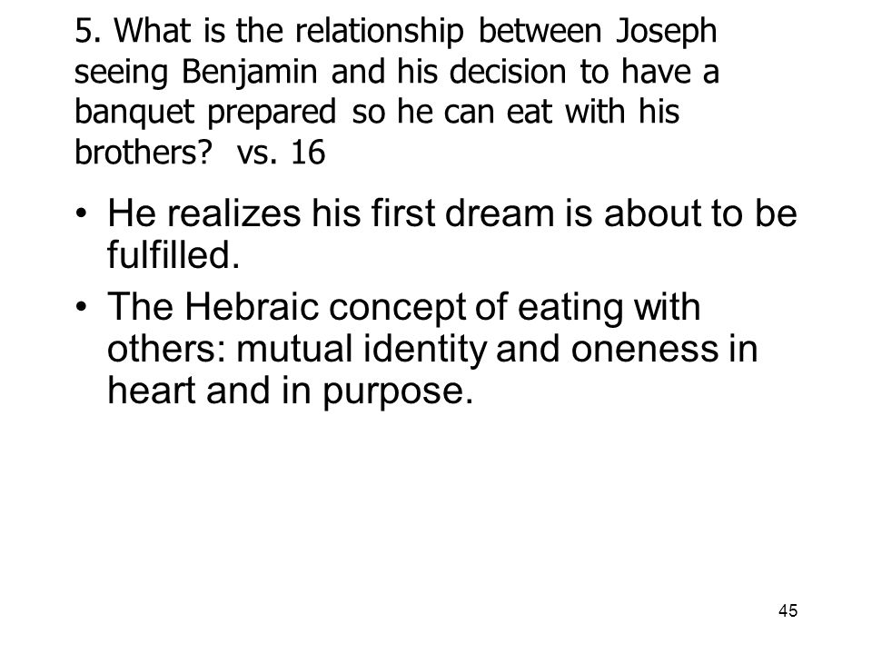 45 5. What is the relationship between Joseph seeing Benjamin and his decision to have a banquet prepared so he can eat with his brothers? vs. 16 He r