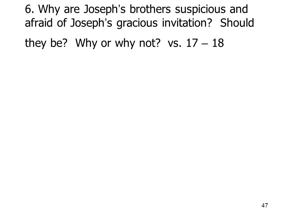 47 6. Why are Joseph s brothers suspicious and afraid of Joseph s gracious invitation.