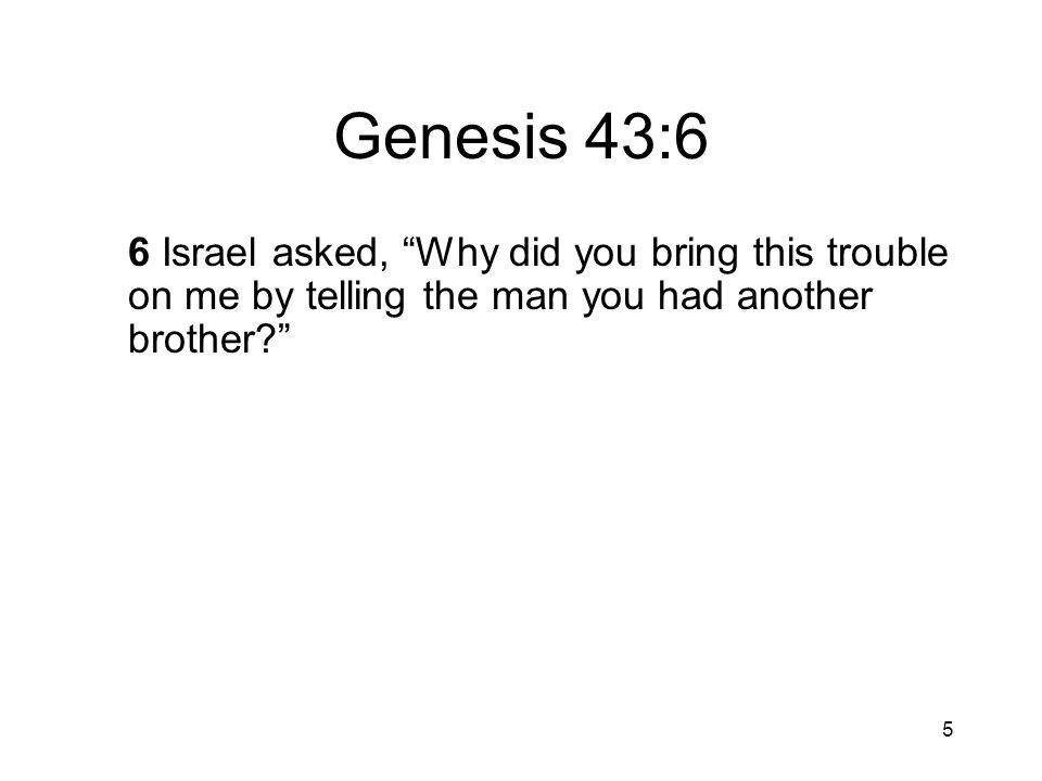 6 Genesis 43:7 7 They replied, The man questioned us closely about ourselves and our family.