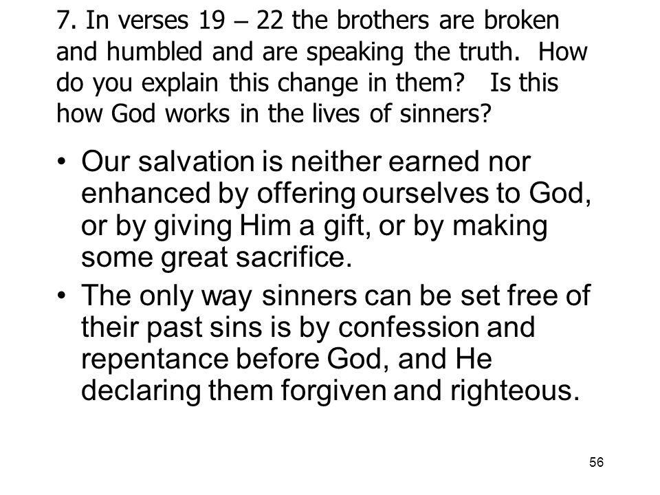 56 7. In verses 19 – 22 the brothers are broken and humbled and are speaking the truth.