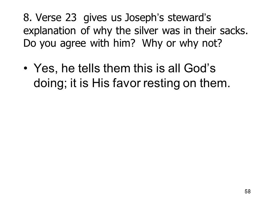 58 8. Verse 23 gives us Joseph s steward s explanation of why the silver was in their sacks.