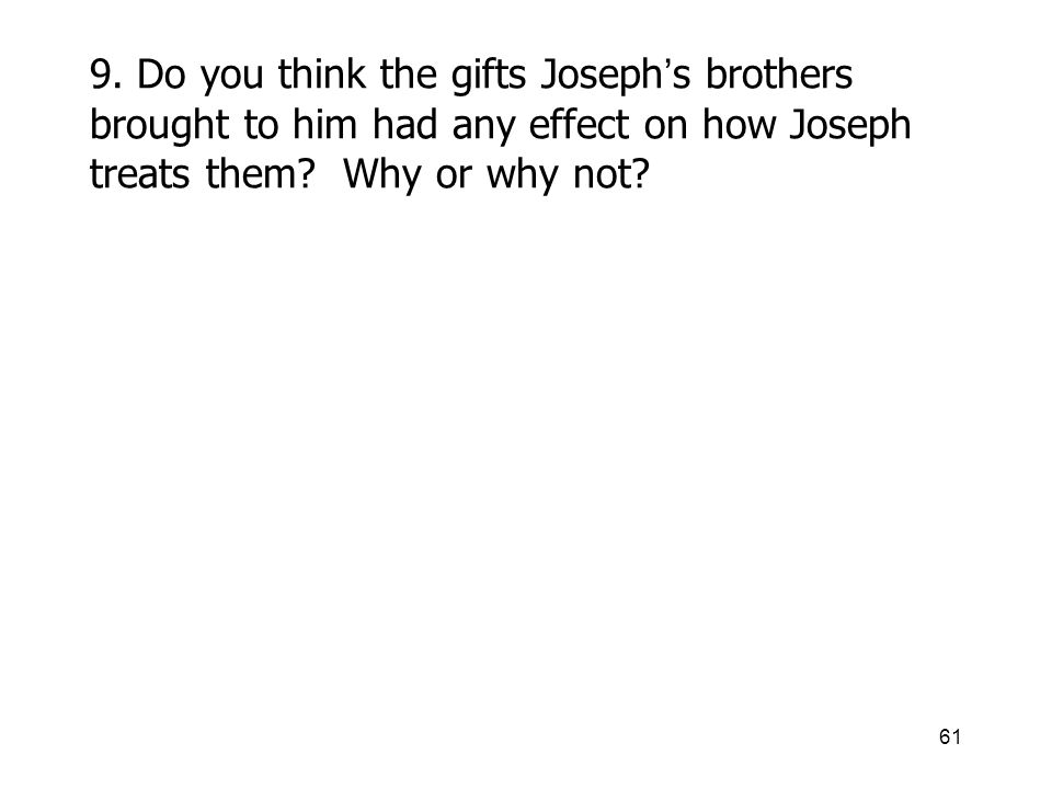 61 9. Do you think the gifts Joseph s brothers brought to him had any effect on how Joseph treats them? Why or why not?