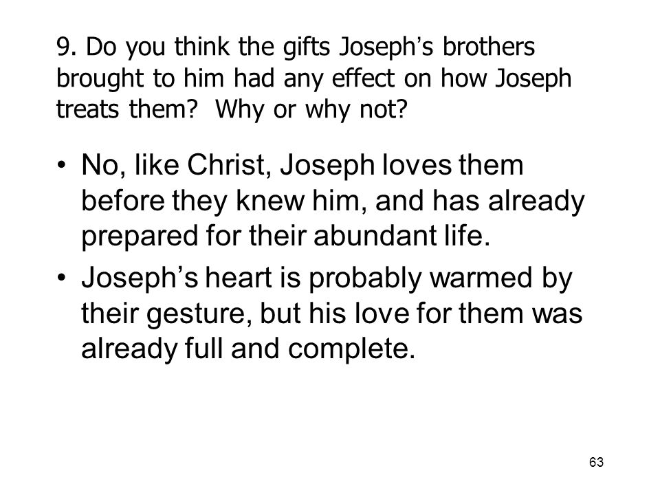 63 9. Do you think the gifts Joseph s brothers brought to him had any effect on how Joseph treats them? Why or why not? No, like Christ, Joseph loves
