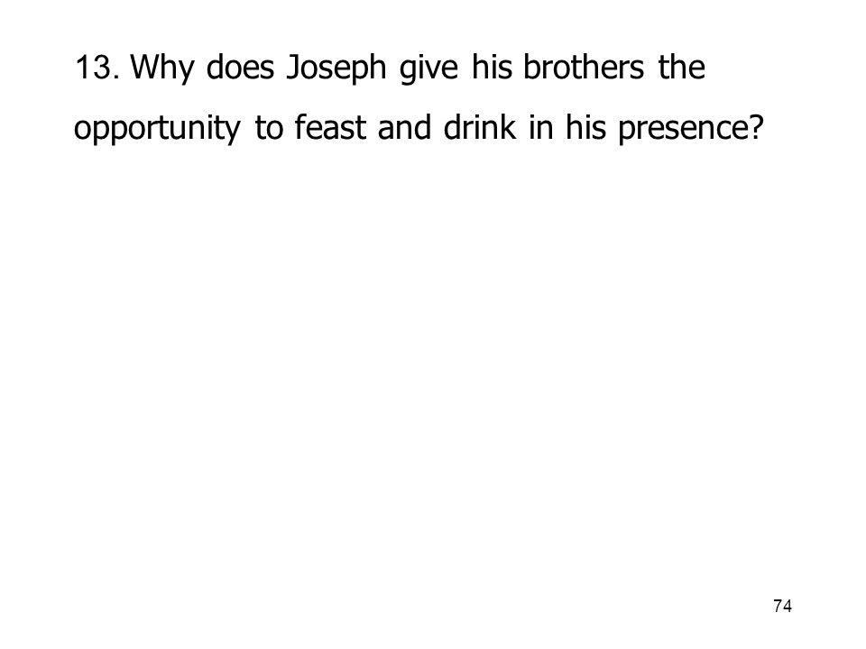 74 13. Why does Joseph give his brothers the opportunity to feast and drink in his presence